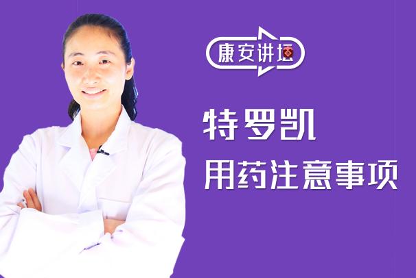 【康安讲坛】服用特罗凯期间,有哪些必须要注意的事项?