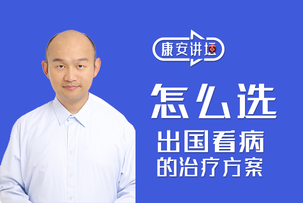 【康安讲坛】杨博教您如何正确选择出国看病的治疗方案!值得收藏