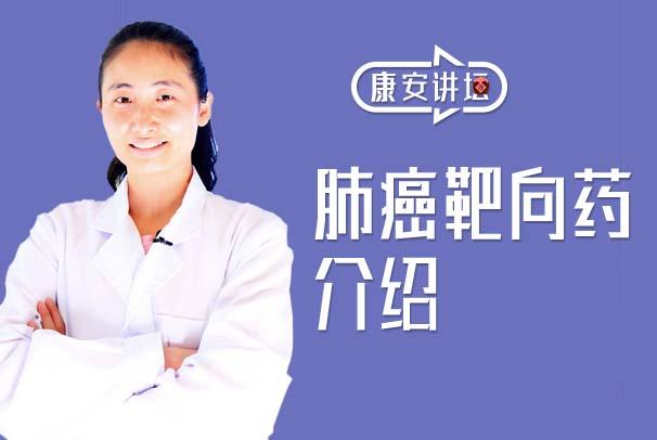【康安讲坛】肺癌患者的福音,关于肺癌靶向药物全面讲解!